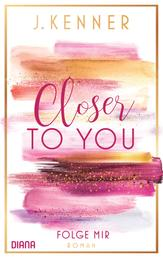Closer to you (1): Folge mir - Roman