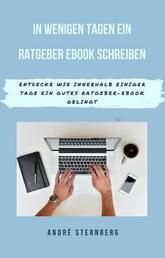 In wenigen Tagen ein Ratgeber-eBook schreiben - Entdecke wie in wenigen Tagen ein gutes Ratgeber- EBook gelingen wird