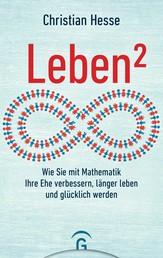 Leben² - Wie Sie mit Mathematik Ihre Ehe verbessern, länger leben und glücklich werden