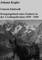 Johann Kogler: Unterm Edelweiß Kriegstagebuch eines Funkers der 1. Gebirgsdivision ★★★