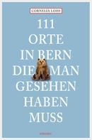 Cornelia Lohs: 111 Orte in Bern, die man gesehen haben muss ★★★★