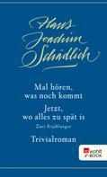 Hans Joachim Schädlich: Mal hören, was noch kommt / Jetzt, wo alles zu spät is / Trivialroman