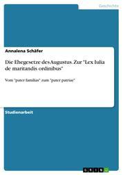 """Die Ehegesetze des Augustus. Zur """"Lex Iulia de maritandis ordinibus"""" - Vom """"pater familias"""" zum """"pater patriae"""""""