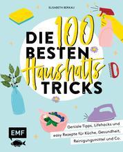 Die 100 besten Haushalts-Tricks - Geniale Tipps, Lifehacks und easy Rezepte für Küche, Gesundheit, Reinigungsmittel und Co.