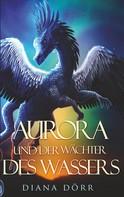 Diana Dörr: Aurora und der Wächter des Wassers