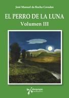 José Manuel da Rocha Cavadas: El perro de la Luna. Volumen III