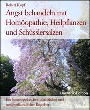 Angst behandeln mit Homöopathie, Heilpflanzen und Schüsslersalzen - Ein homöopathischer, pflanzlicher und naturheilkundlicher Ratgeber