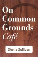 Sheila Sullivan: On Common Grounds Cafe