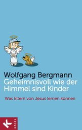 Geheimnisvoll wie der Himmel sind Kinder - Was Eltern von Jesus lernen können