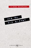 Tibor Baumann: Was du nie siehst