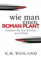 K.M. Weiland: Wie Man Einen Roman Plant: Gliedern Sie Ihre Schritte Zum Erfolg