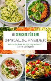50 Gerichte für den Spiralschneider - Zeitlos leckere Rezepte spiralisiert