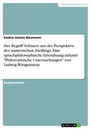 """Der Begriff Schmerz aus der Perspektive des siamesischen Zwillings. Eine sprachphilosophische Einordnung anhand """"Philosophische Untersuchungen"""" von Ludwig Wittgenstein"""