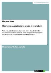 Migration, Akkulturation und Gesundheit - Von den Akkulturationstheorien über das Modell des akkulturativen Stresses zum Forschungsstand bezüglich der Migration, Akkulturation und Gesundheit