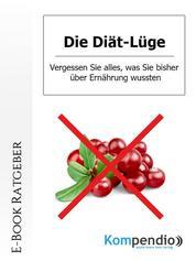 Die Diät-Lüge - Vergessen Sie alles, was Sie bisher über Ernährung wussten!