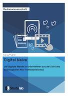 Andreas Friedrich: Digital Naive. Der Digitale Wandel in Unternehmen aus der Sicht des soziologischen Neo-Institutionalismus