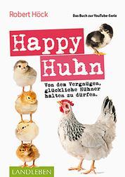 Happy Huhn • Das Buch zur YouTube-Serie - Von dem Vergnügen, glückliche Hühner halten zu dürfen