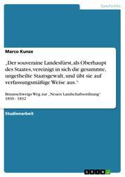 """""""Der souveraine Landesfürst, als Oberhaupt des Staates, vereinigt in sich die gesammte, ungetheilte Staatsgewalt, und übt sie auf verfassungsmäßige Weise aus."""" - Braunschweigs Weg zur """"Neuen Landschaftsordnung"""" 1830 - 1832"""