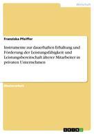 Franziska Pfeiffer: Instrumente zur dauerhaften Erhaltung und Förderung der Leistungsfähigkeit und Leistungsbereitschaft älterer Mitarbeiter in privaten Unternehmen