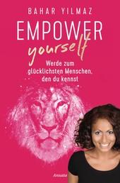 Empower Yourself - Werde zum glücklichsten Menschen, den du kennst