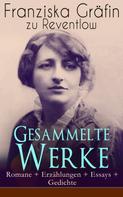 Franziska Gräfin zu Reventlow: Gesammelte Werke: Romane + Erzählungen + Essays + Gedichte