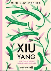 XIU YANG - Der chinesische Harmoniekompass - Kultiviere den Geist, trainiere den Körper und liebe dich selbst