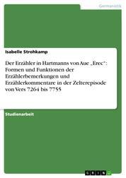"""Der Erzähler in Hartmanns von Aue """"Erec"""": Formen und Funktionen der Erzählerbemerkungen und Erzählerkommentare in der Zelterepisode von Vers 7264 bis 7755"""