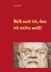 Weiß auch ich, dass ich nichts weiß? - Gedanken zu Sokrates und Platon