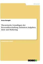Theoretische Grundlagen der Personalbeschaffung. Definition, Aufgaben, Ziele und Marketing