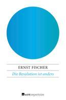 Ernst Fischer: Die Revolution ist anders