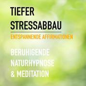 Tiefer Stressabbau - Entspannende Affirmationen - Beruhigende Naturhypnose & Meditation