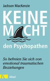 Keine Macht den Psychopathen - So befreien Sie sich von emotional traumatischen Beziehungen