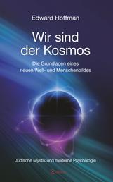 Wir sind der Kosmos: Die Grundlagen eines neuen Welt- und Menschenbildes - Jüdische Mystik und moderne Psychologie