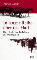 In langer Reihe über das Haff - Die Flucht der Trakehner aus Ostpreußen