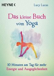 Das kleine Buch vom Yoga - 10 Minuten am Tag für mehr Energie und Ausgeglichenheit