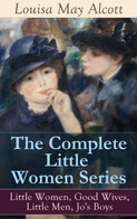 Louisa May Alcott: The Complete Little Women Series: Little Women, Good Wives, Little Men, Jo's Boys
