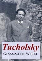 Kurt Tucholsky: Tucholsky - Gesammelte Werke