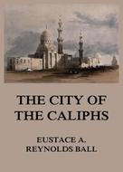 Eustace Alfred Reynolds Ball: The City of the Caliphs