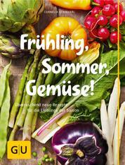 Frühling, Sommer, Gemüse! - Überraschend neue Rezepte für die Lieblinge der Saison