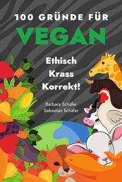 100 Gründe für Vegan - Ethisch Krass Korrekt! - 100 Gründe für Tierschutz, Klimaschutz, Gesundheit!