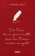 Fabian Vogt: Die Frau, die so gerne wollte, dass der Roman anders ausgeht