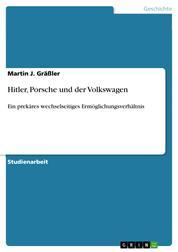 Hitler, Porsche und der Volkswagen - Ein prekäres wechselseitiges Ermöglichungsverhältnis