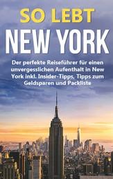 So lebt New York: Der perfekte Reiseführer für einen unvergesslichen Aufenthalt in New York inkl. Insider-Tipps, Tipps zum Geldsparen und Packliste