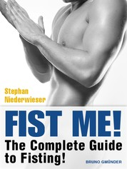 Fist Me! The Complete Guide to Fisting - Sex Guide for Gay Men
