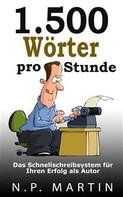 N.P. Martin: 1.500 Wörter Pro Stunde – Das Schnellschreibsystem Für Ihren Erfolg Als Autor