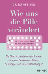 Wie uns die Pille verändert - Die überraschenden Auswirkungen auf unser Denken und Fühlen, den Körper und unsere Beziehungen - Alles, was Frauen über die Antibabypille wissen müssen