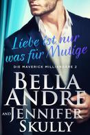 Bella Andre: Liebe ist nur was für Mutige (Die Maverick Milliardäre 2) ★★★★