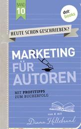 HEUTE SCHON GESCHRIEBEN? - Band 10: Marketing für Autoren - Mit Profitipps zum Bucherfolg
