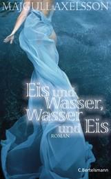 Eis und Wasser, Wasser und Eis - Roman