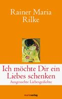 Rainer Maria Rilke: Ich möchte Dir ein Liebes schenken
